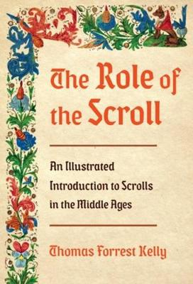 The Role of the Scroll: An Illustrated Introduction to Scrolls in the Middle Ages by Thomas Forrest Kelly