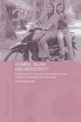 Women, Islam and Modernity: Single Women, Sexuality and Reproductive Health in Contemporary Indonesia by Linda Rae Bennett