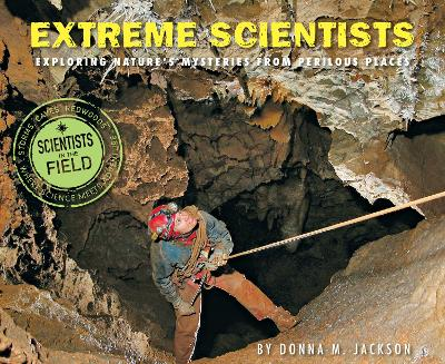 Extreme Scientists: Exploring Nature's Mysteries from Perilous Places by Donna Jackson