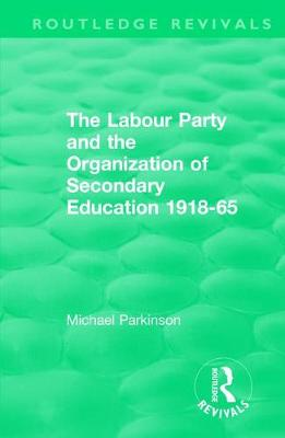 The The Labour Party and the Organization of Secondary Education 1918-65 by Michael Parkinson