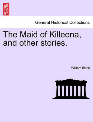 The Maid of Killeena, and Other Stories. by William Black