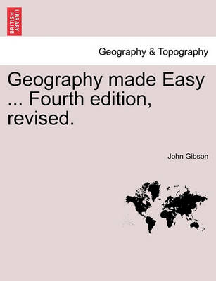 Geography Made Easy ... Fourth Edition, Revised. by John Gibson