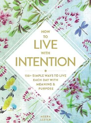 How to Live with Intention: 150+ Simple Ways to Live Each Day with Meaning & Purpose by Meera Lester