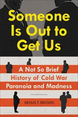 Someone Is Out to Get Us: A Not So Brief History of Cold War Paranoia and Madness by Brian T. Brown