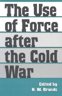 The Use of Force after the Cold War by H. W. Brands