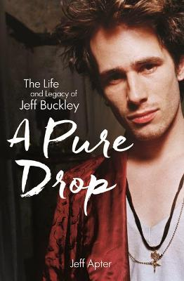 A Pure Drop: The Life and Legacy of Jeff Buckley by Jeff Apter