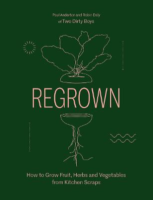 Regrown: How to Grow Fruit, Herbs and Vegetables from Kitchen Scraps by Paul Anderton