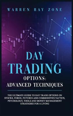 Day Trading Options: The Ultimate Guide To Day Trade Options On Stocks, Forex, Futures And Commodities Tactics, Psychology, Tools And Money Management Strategies For A Living. by Warren Ray Zone