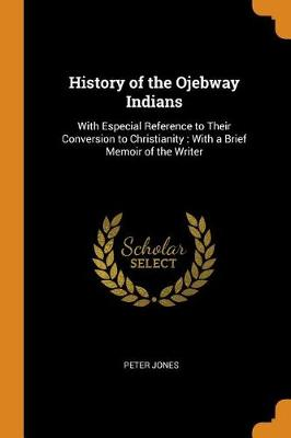 History of the Ojebway Indians: With Especial Reference to Their Conversion to Christianity: With a Brief Memoir of the Writer by Peter Jones