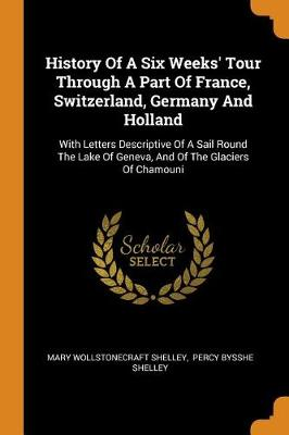 History of a Six Weeks' Tour Through a Part of France, Switzerland, Germany and Holland: With Letters Descriptive of a Sail Round the Lake of Geneva, and of the Glaciers of Chamouni by Mary Wollstonecraft Shelley