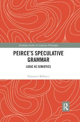 Peirce's Speculative Grammar: Logic as Semiotics by Francesco Bellucci