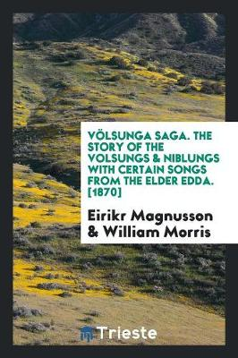 Volsunga Saga. the Story of the Volsungs & Niblungs with Certain Songs from the Elder Edda. [1870] by William Morris