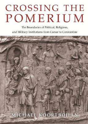 Crossing the Pomerium: The Boundaries of Political, Religious, and Military Institutions from Caesar to Constantine book