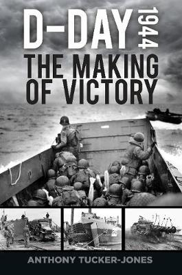 D-Day 1944: The Making of Victory by Anthony Tucker-Jones