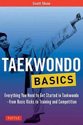Taekwondo Basics: Everything You Need to Get Started in Taekwondo - from Basic Kicks to Training and Competition by Scott Shaw
