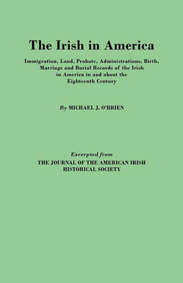 The Irish in America. Immigration, Land, Probate, Administrations, Birth, Marriage and Burial Records of the Irish in America in and About the Eighteenth Century. Excerpted from The Journal of the American Irish Historical Society by Michael J. O'Brien