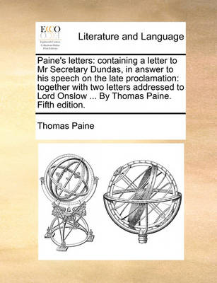 Paine's Letters: Containing a Letter to MR Secretary Dundas, in Answer to His Speech on the Late Proclamation: Together with Two Letters Addressed to Lord Onslow ... by Thomas Paine. Fifth Edition. by Thomas Paine