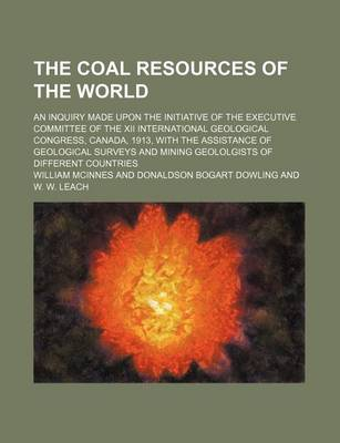 The Coal Resources of the World; An Inquiry Made Upon the Initiative of the Executive Committee of the XII International Geological Congress, Canada, 1913, with the Assistance of Geological Surveys and Mining Geololgists of Different Countries by William McInnes