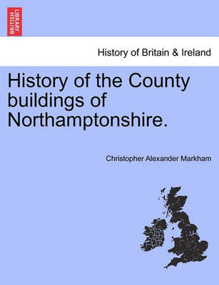 History of the County Buildings of Northamptonshire. by Christopher Alexander Markham