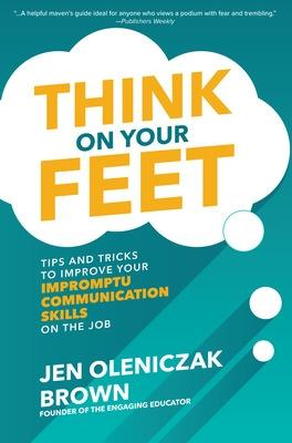 Think on Your Feet: Tips and Tricks to Improve Your  Impromptu Communication Skills on the Job book