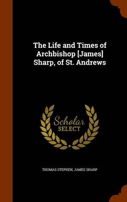Life and Times of Archbishop [James] Sharp, of St. Andrews by Stephen Thomas