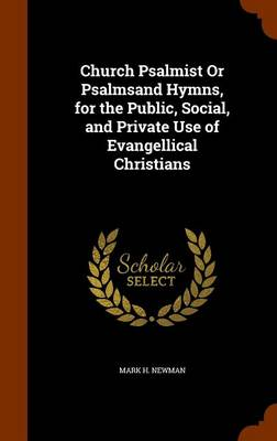 Church Psalmist or Psalmsand Hymns, for the Public, Social, and Private Use of Evangellical Christians by Mark H Newman