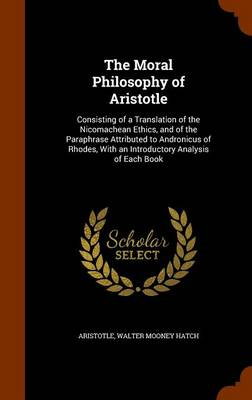 The The Moral Philosophy of Aristotle: Consisting of a Translation of the Nicomachean Ethics, and of the Paraphrase Attributed to Andronicus of Rhodes, with an Introductory Analysis of Each Book by Aristotle
