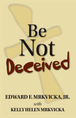 Be Not Deceived by Edward F. Mrkvicka