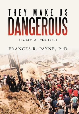 They Make Us Dangerous: (Bolivia 1964-1980) by Frances R Payne Phd