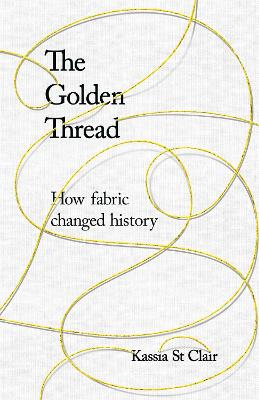 The Golden Thread: How Fabric Changed History by Kassia St Clair