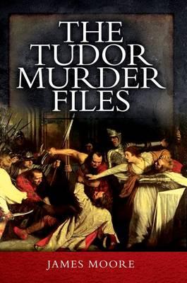 Tudor Murder Files by James Moore