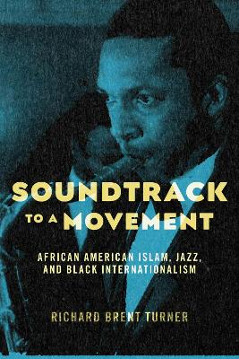 Soundtrack to a Movement: African American Islam, Jazz, and Black Internationalism by Richard Brent Turner