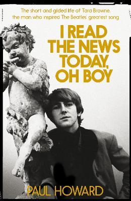I Read the News Today, Oh Boy: The short and gilded life of Tara Browne, the man who inspired The Beatles' greatest song by Paul Howard