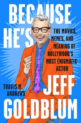 Because He's Jeff Goldblum: The Movies, Memes, and Meaning of Hollywood's Most Enigmatic Actor book