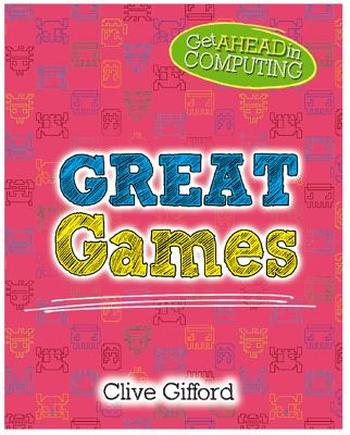 Get Ahead in Computing: Great Games by Clive Gifford
