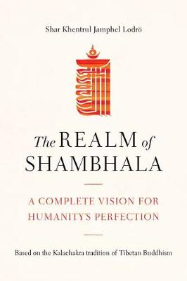 The Realm of Shambhala: A Complete Vision for Humanitys Perfection by Shar Khentrul Jamphel Lodro
