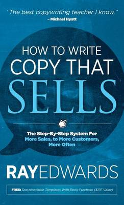 How to Write Copy That Sells: The Step-By-Step System for More Sales, to More Customers, More Often by Ray Edwards