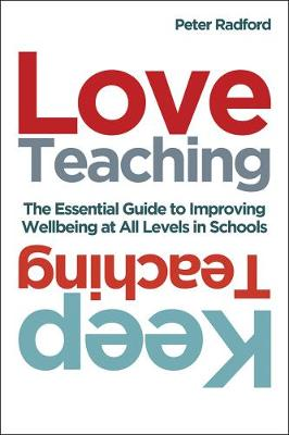 Love Teaching, Keep Teaching: The essential guide to improving wellbeing at all levels in schools by Peter Radford