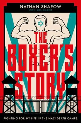 The Boxer's Story: Fighting for My Life in the Nazi Death Camps by Nathan Shapow