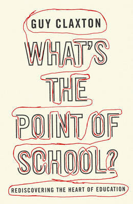 What's the Point of School?: Rediscovering the Heart of Education by Guy Claxton