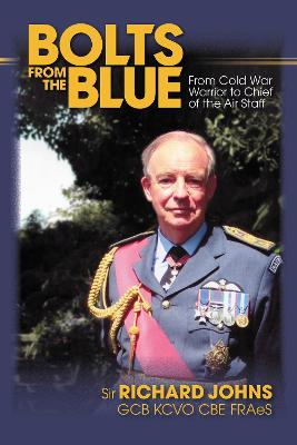 Bolts from the Blue: From Cold War Warrior to Chief of the Air Staff by Sir Richard Johns