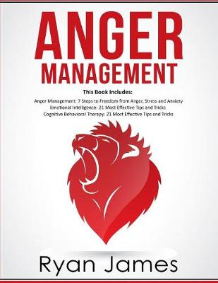 Anger Management: 3 Manuscripts - Anger Management: 7 Steps to Freedom, Emotional Intelligence: 21 Best Tips to Improve Your EQ, Cognitive Behavioral Therapy: 21 Best Tips to Retrain Your Brain by Ryan James