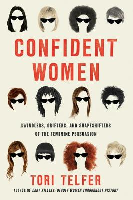 Confident Women: Swindlers, Grifters, and Shapeshifters of the Feminine Persuasion by Tori Telfer