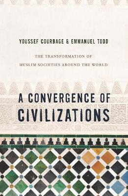 A Convergence of Civilizations: The Transformation of Muslim Societies Around the World by Youssef Courbage