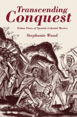 Transcending Conquest: Nahua Views of Spanish Colonial Mexico by Stephanie Wood