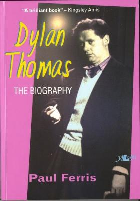 Dylan Thomas - The Biography by Paul Ferris