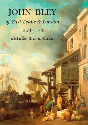 John Bley of East Leake & London 1674-1731 Distiller & Benefactor by Keith Hodgkinson