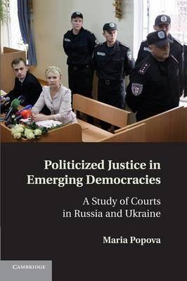 Politicized Justice in Emerging Democracies by Maria Popova