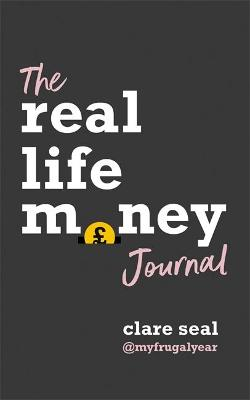 The Real Life Money Journal: A practical guide to help you understand your relationship with money and take control of your finances by Clare Seal