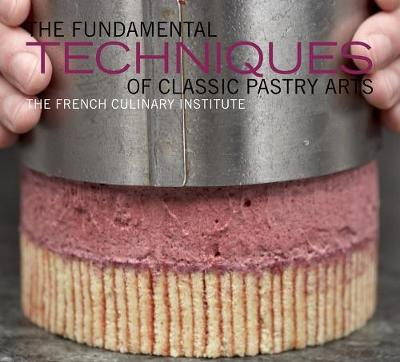 Fundamental Techniques of Classic Pastry Arts by French Culinary Institute